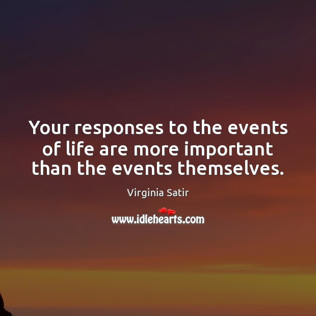 Your responses to the events of life are more important than the events themselves. Virginia Satir Picture Quote