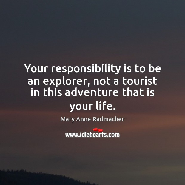 Your responsibility is to be an explorer, not a tourist in this Responsibility Quotes Image