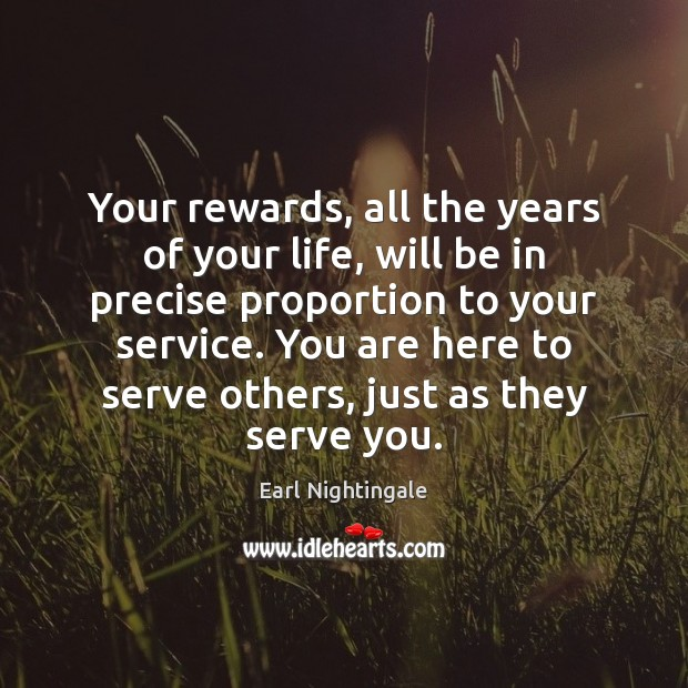 Your rewards, all the years of your life, will be in precise Earl Nightingale Picture Quote