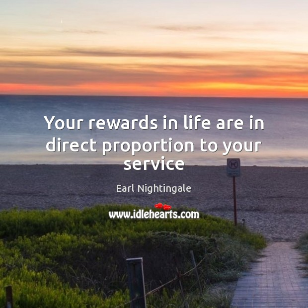 Your rewards in life are in direct proportion to your service Earl Nightingale Picture Quote