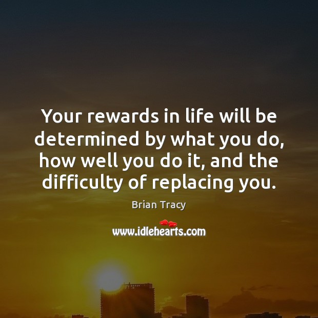 Image, Your rewards in life will be determined by what you do, how