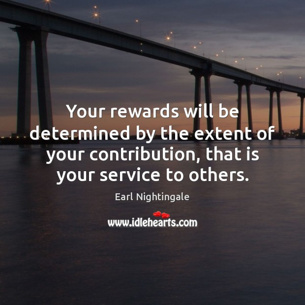 Your rewards will be determined by the extent of your contribution, that Earl Nightingale Picture Quote