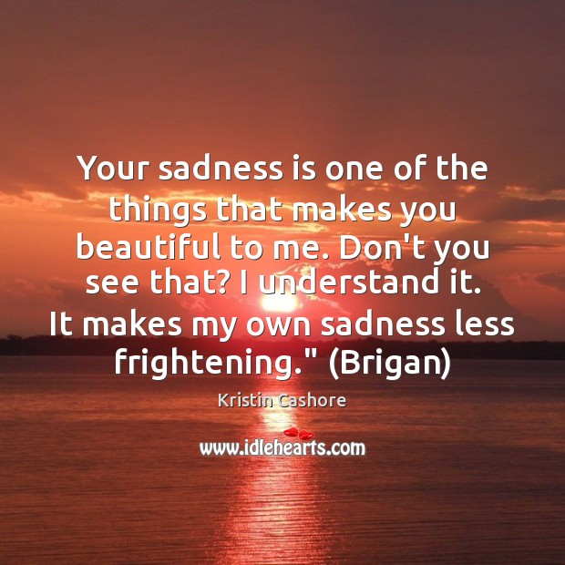 Your sadness is one of the things that makes you beautiful to Kristin Cashore Picture Quote