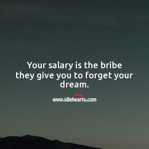 Your salary is the bribe they give you to forget your dream. Salary Quotes Image