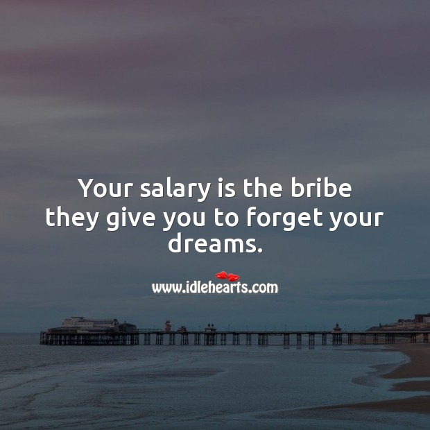 Your salary is the bribe they give you to forget your dreams. Salary Quotes Image
