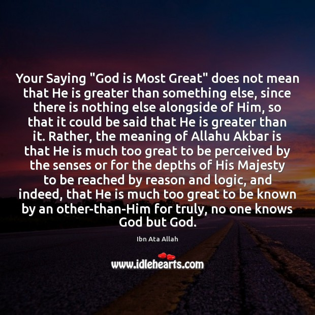 """Your Saying """"God is Most Great"""" does not mean that He is Ibn Ata Allah Picture Quote"""