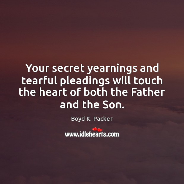 Your secret yearnings and tearful pleadings will touch the heart of both Boyd K. Packer Picture Quote