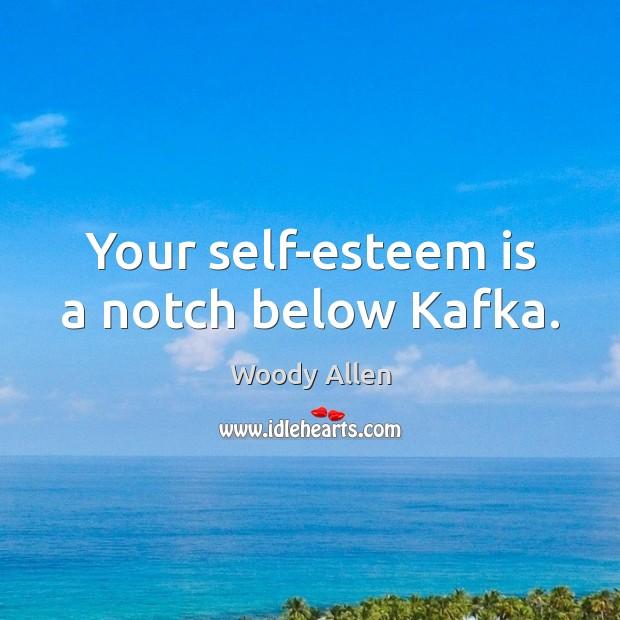 Your self-esteem is a notch below Kafka. Image