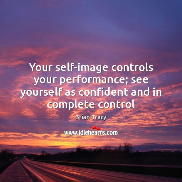 Your self-image controls your performance; see yourself as confident and in complete Image