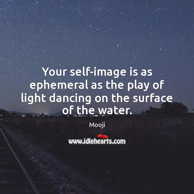 Your self-image is as ephemeral as the play of light dancing on the surface of the water. Mooji Picture Quote