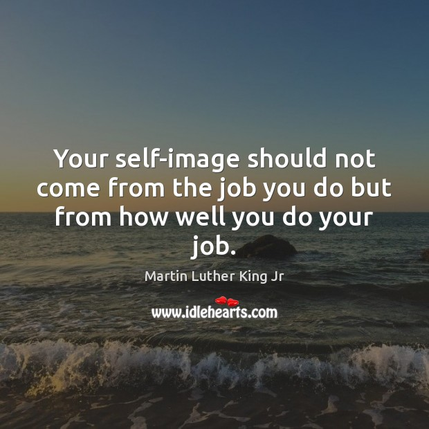 Your self-image should not come from the job you do but from how well you do your job. Martin Luther King Jr Picture Quote