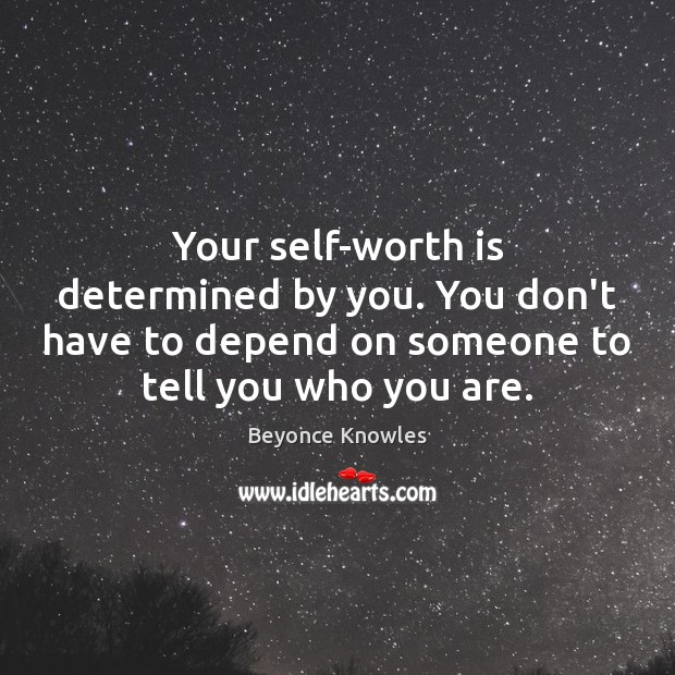 Your self-worth is determined by you. You don't have to depend on Beyonce Knowles Picture Quote