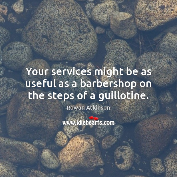Image, Your services might be as useful as a barbershop on the steps of a guillotine.