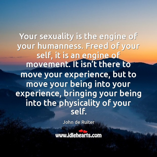 Image, Your sexuality is the engine of your humanness. Freed of your self,