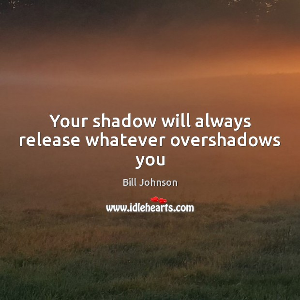 Your shadow will always release whatever overshadows you Bill Johnson Picture Quote