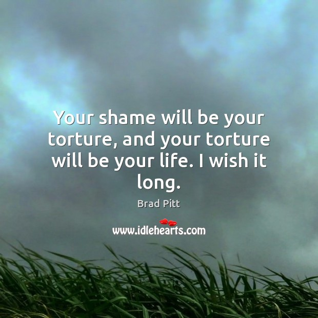 Your shame will be your torture, and your torture will be your life. I wish it long. Image