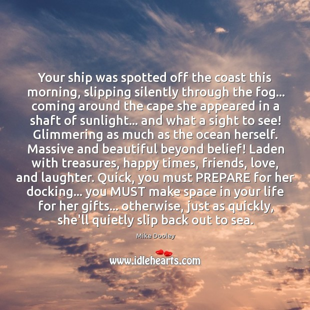 Your ship was spotted off the coast this morning, slipping silently through Mike Dooley Picture Quote