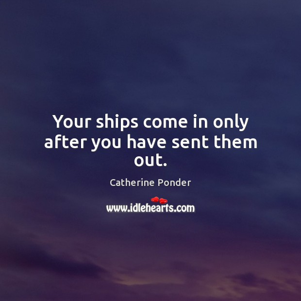 Your ships come in only after you have sent them out. Image