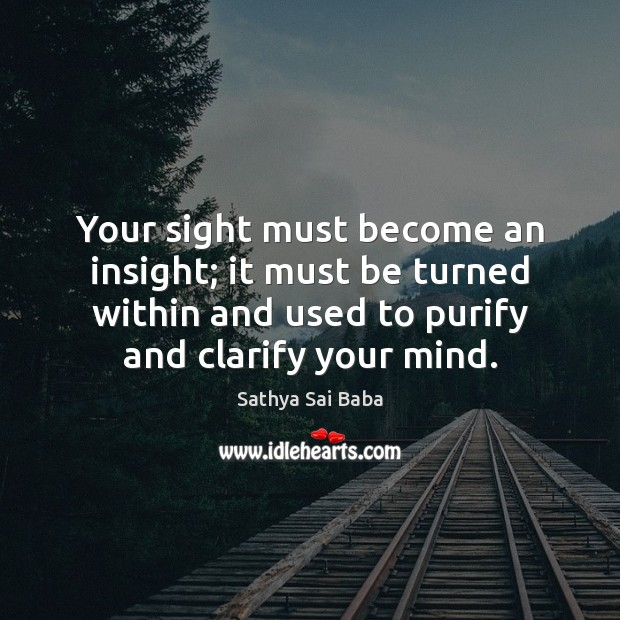 Your sight must become an insight; it must be turned within and Sathya Sai Baba Picture Quote
