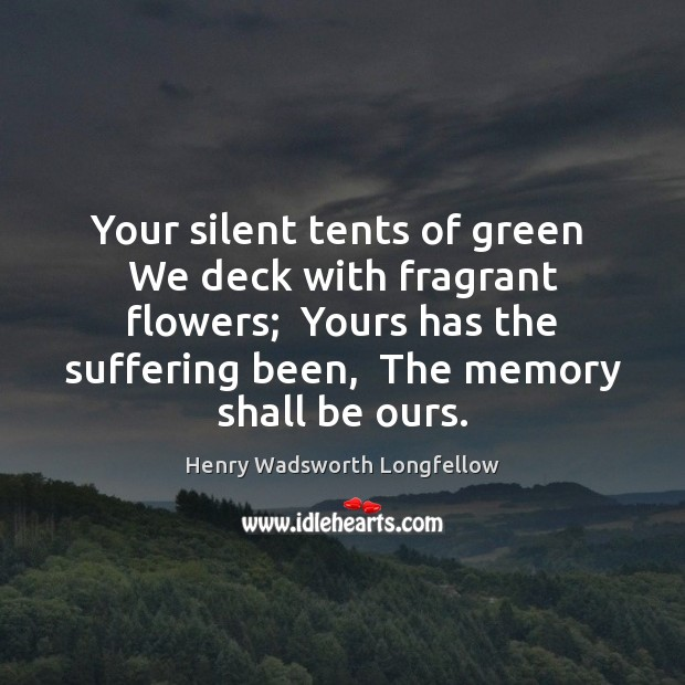 Your silent tents of green  We deck with fragrant flowers;  Yours has Henry Wadsworth Longfellow Picture Quote