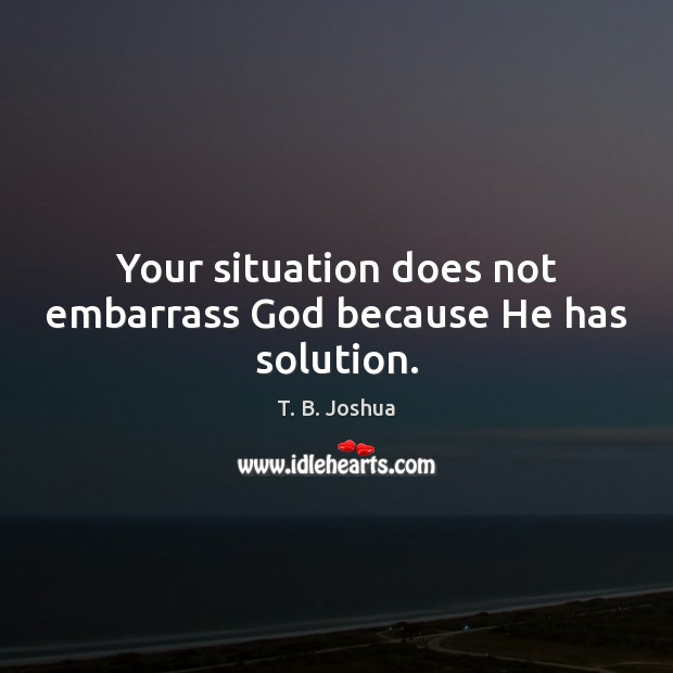 Your situation does not embarrass God because He has solution. T. B. Joshua Picture Quote
