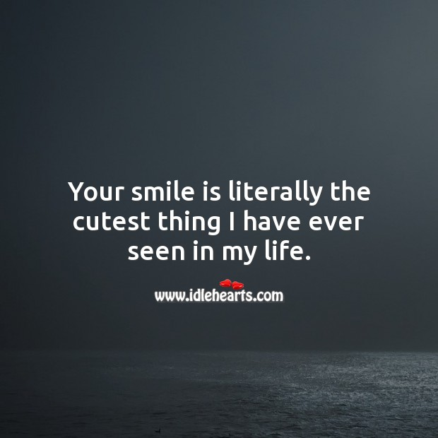 Your smile is literally the cutest thing I have ever seen in my life. Smile Quotes Image