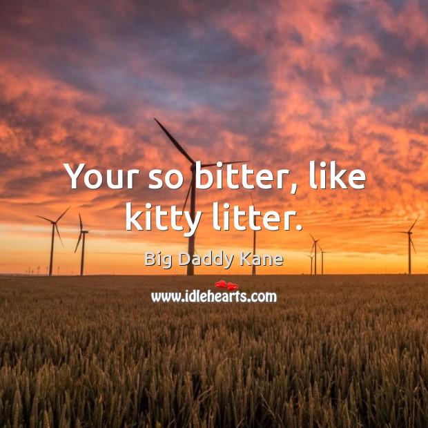 Your so bitter, like kitty litter. Image