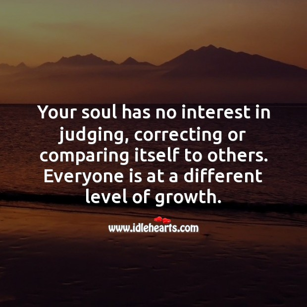 Your soul has no interest in judging or comparing itself to others. Growth Quotes Image