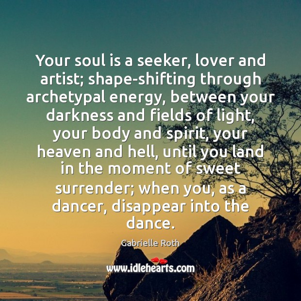 Your soul is a seeker, lover and artist; shape-shifting through archetypal energy, Gabrielle Roth Picture Quote