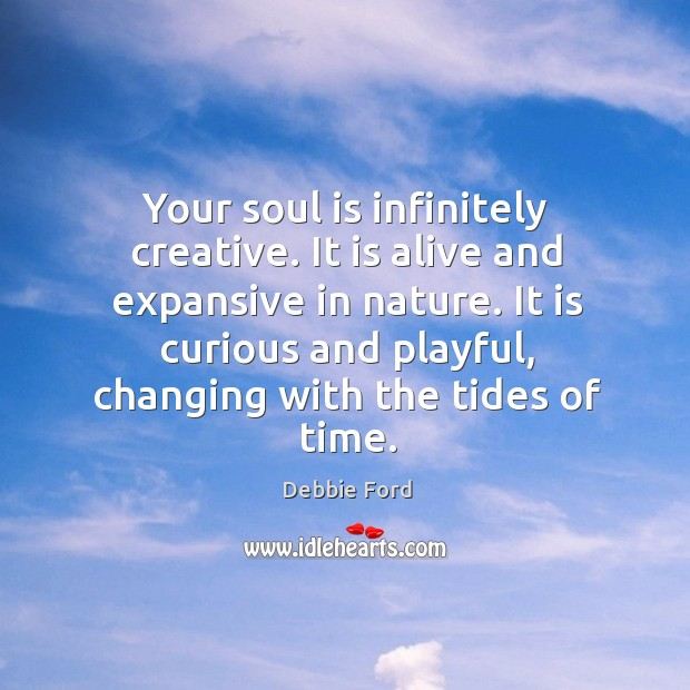 Your soul is infinitely creative. It is alive and expansive in nature. Image