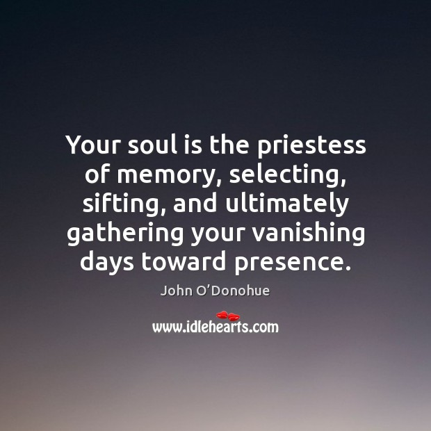 Your soul is the priestess of memory, selecting, sifting, and ultimately gathering John O'Donohue Picture Quote
