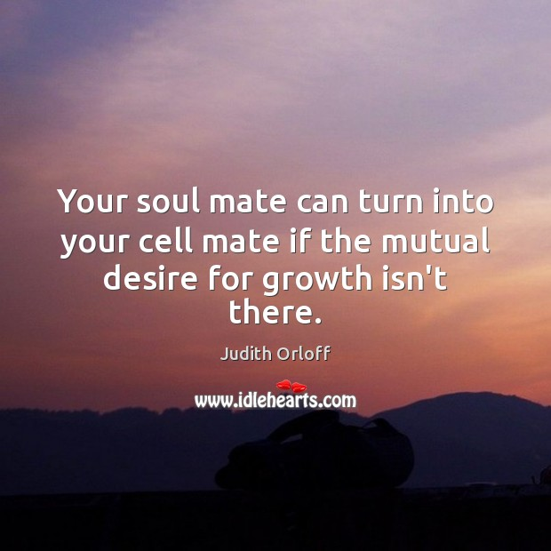 Image, Your soul mate can turn into your cell mate if the mutual desire for growth isn't there.