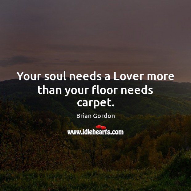 Your soul needs a Lover more than your floor needs carpet. Image