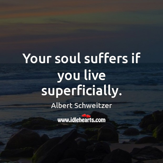 Your soul suffers if you live superficially. Albert Schweitzer Picture Quote