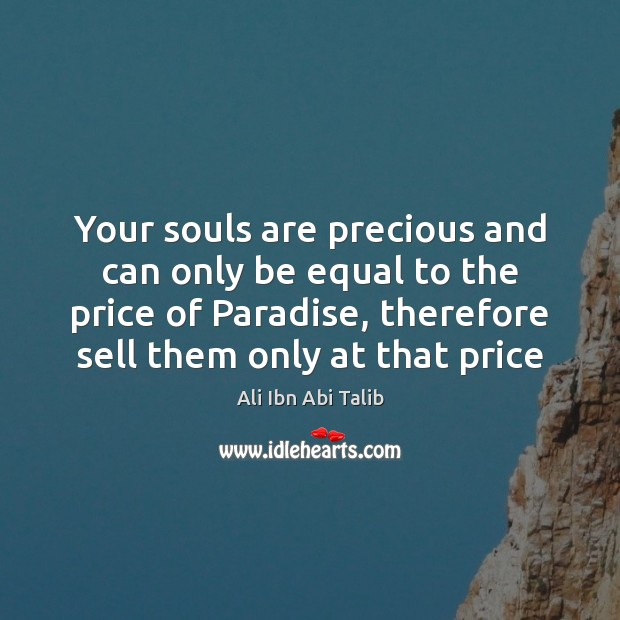 Your souls are precious and can only be equal to the price Ali Ibn Abi Talib Picture Quote