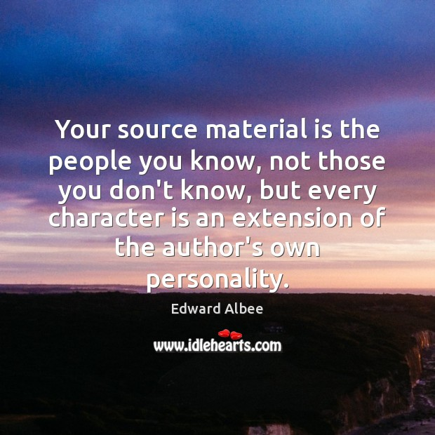 Your source material is the people you know, not those you don't Edward Albee Picture Quote