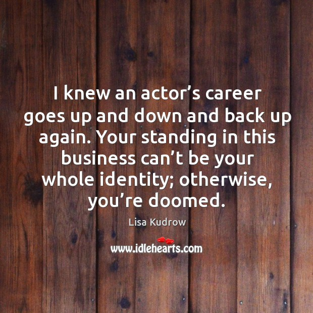 Your standing in this business can't be your whole identity; otherwise, you're doomed. Lisa Kudrow Picture Quote