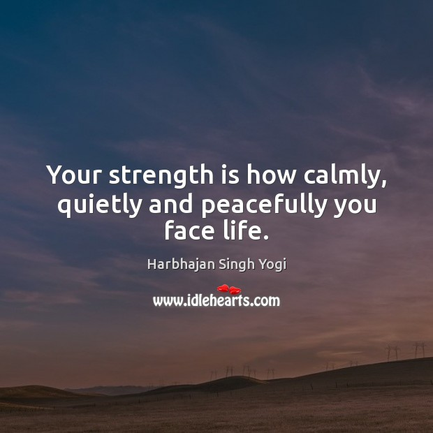 Your strength is how calmly, quietly and peacefully you face life. Harbhajan Singh Yogi Picture Quote