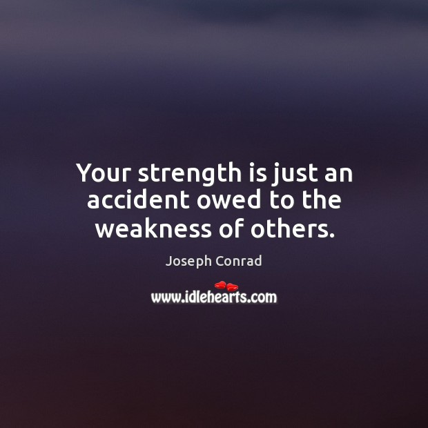 Your strength is just an accident owed to the weakness of others. Image
