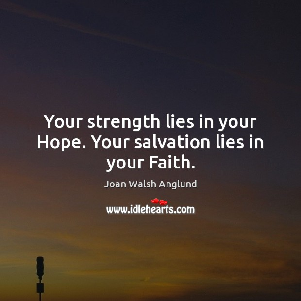 Your strength lies in your Hope. Your salvation lies in your Faith. Joan Walsh Anglund Picture Quote