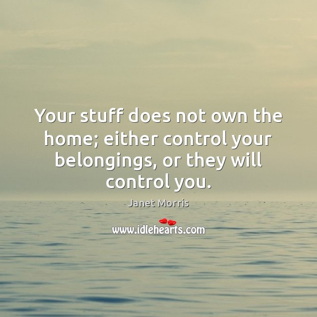 Your stuff does not own the home; either control your belongings, or Janet Morris Picture Quote