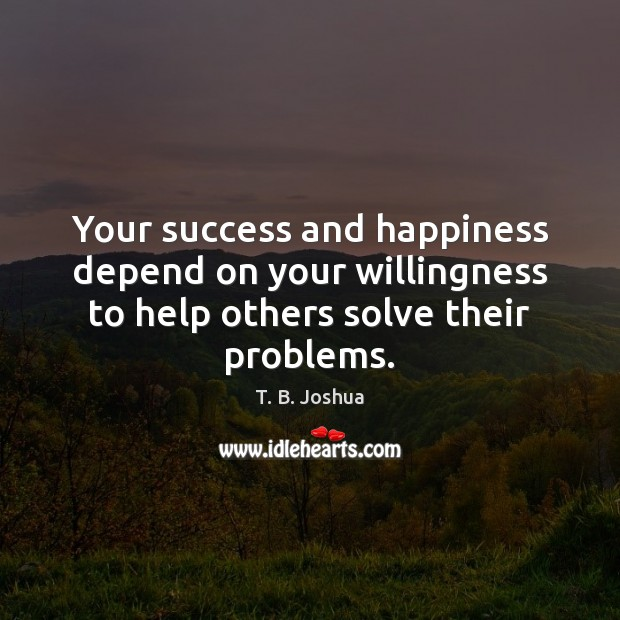 Your success and happiness depend on your willingness to help others solve their problems. T. B. Joshua Picture Quote