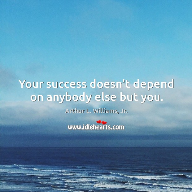 Image, Your success doesn't depend on anybody else but you.