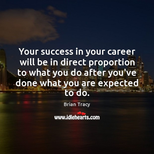 Your success in your career will be in direct proportion to what Image