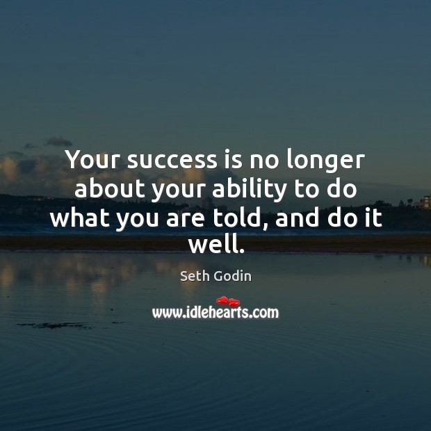 Your success is no longer about your ability to do what you are told, and do it well. Seth Godin Picture Quote