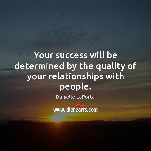 Your success will be determined by the quality of your relationships with people. Image
