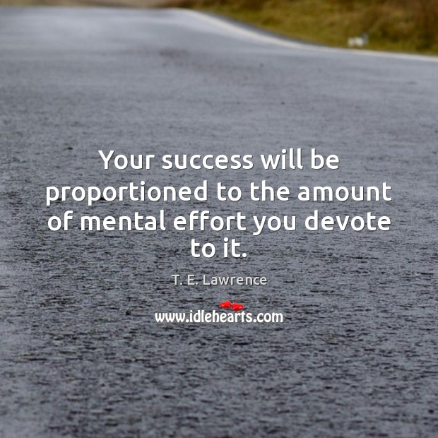 Your success will be proportioned to the amount of mental effort you devote to it. Image