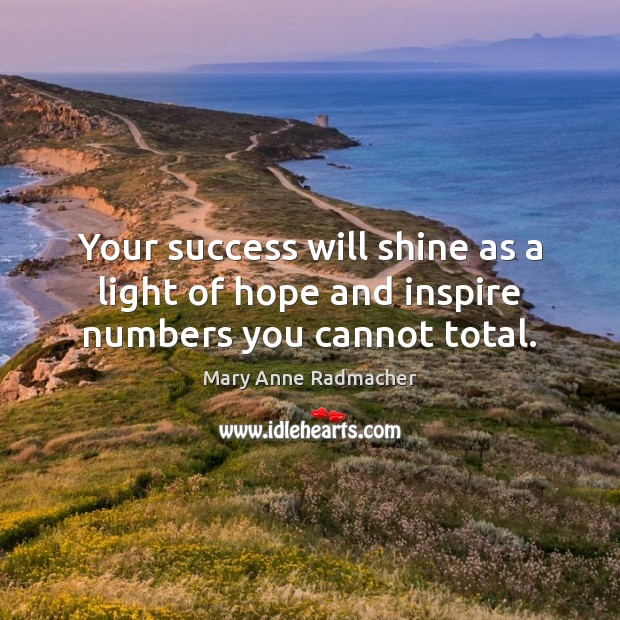 Your success will shine as a light of hope and inspire numbers you cannot total. Mary Anne Radmacher Picture Quote