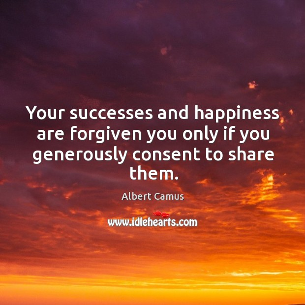 Image, Your successes and happiness are forgiven you only if you generously consent to share them.