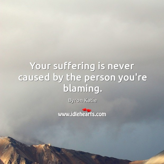 Your suffering is never caused by the person you're blaming. Image
